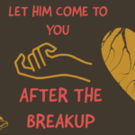 Let Him Come To You After A Breakup