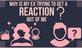 Why Is My Ex Trying To Get A Reaction Out Of Me?