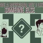 I Have A Boyfriend But I Like Someone Else And He Likes Me